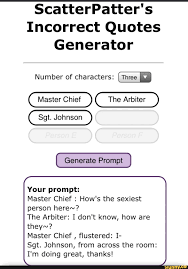 Scatterpatter's incorrect quotes generator is meme gold. Scatterpatter S Incorrect Quotes Generator Number Of Characters Three Master Chief The Arbiter Sgt Johnson Generate Prompt Your Prompt Master Chief How S The Sexiest Person Here The Arbiter I Don T Know How