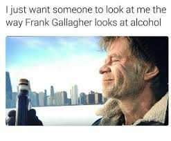 Frank Gallagher Quotes Interesting I Just Want Someone To Look At Me The Way Frank Gallagher Looks At