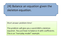 24 balance an equation given the skeleton equation