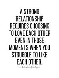 Strong Relationship Quotes Cool A Strong Relationship Requires Choosing To Love Each Other Even In