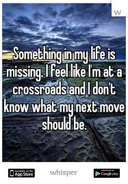 Something In My Life Is Missing I Feel Like I'm At A Crossroads And Enchanting Something Issing Quotes And Images