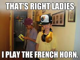 That's right ladies I play the french horn. - Fresh Sam - quickmeme via Relatably.com
