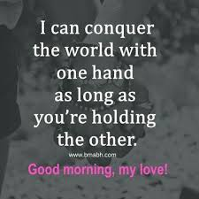 Good Morning Quotes To The One I Love Best Of I Can Conquer The World With One Hand As Long As You're Holding The