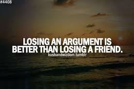 Losing an argument is better than losing a friend. | quotes ...