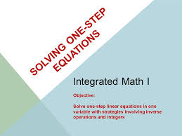 1 solving one step equations integrated math i objective solve one step linear equations in one variable with strategies involving inverse operations and