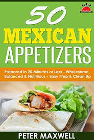 authentic mexican appetizers. Unique Authentic 50 Mexican Appetizer Recipes  Authentic Food Prepared In 20  Minutes Or Less And Appetizers