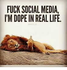FUCK SOCIAL MEDIA IM DOPE IN REAL LIFE QUOTE LUX Dope Meme On MEME Gorgeous Real Life Qoutes