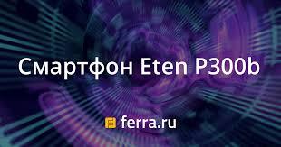 Смартфон Eten P300b — Ferra.ru