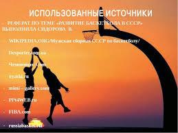 Презентация по физкультуре на тему Баскетбол История создания и  ИСПОЛЬЗОВАННЫЕ ИСТОЧНИКИ РЕФЕРАТ ПО ТЕМЕ РАЗВИТИЕ БАСКЕТБОЛА В СССР ВЫПОЛ