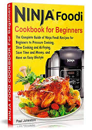 Ninja Foodi Cookbook For Beginners The Complete Guide Of Ninja Foodi Recipes For Beginners To Pressure Cooking Slow Cooking And Air Frying Save