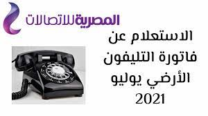 طريقة الاستعلام عن فاتورة التليفون الأرضي لشهر يوليو 2021 بواسطة رقم الهاتف  فقط