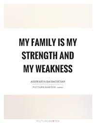 My Family Quotes Cool My Family Is My Strength And My Weakness Picture Quotes