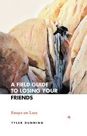 a field guide to losing your friends essays on loss tyler dunning a field guide to losing your friends essays on loss