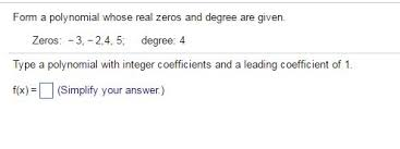 form a polynomial whose real zeros and degree are given solved form a polynomial whose real zeros and degree are