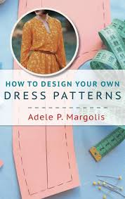 How To Design Your Own Dress Patterns Adele P Margolis How To Design Your Own Dress Patterns A Primer In Pattern