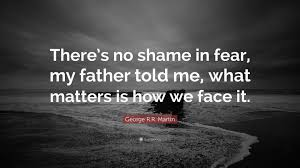 "Father Love Quotes Inspiration George RR Martin Quote ""There's No Shame In Fear My Father Told"