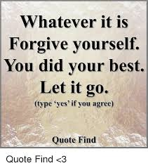 Quotes About Forgiving Yourself Cool Whatever It Is Forgive Yourself You Did Your Best Let It Go Type Yes