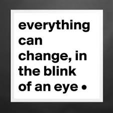 Image result for blink of an eye everything can change