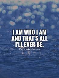 Who Am I Quotes Beauteous I Am Who I Am And That's All I'll Ever Be Picture Quotes