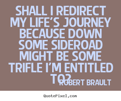 Inspirational Quotes About Life's Journey Quotes about life Shall i redirect my life's journey because 11 17054