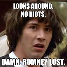Looks around. no riots. Damn. Romney lost. - conspiracy keanu ... via Relatably.com