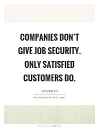 How To Do A Quote For A Job Companies Dont Give Job Security Only Satisfied Customers
