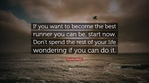 """Priscilla Welch Quote: """"If you want to become the best runner you can be,  start now. Don't spend the rest of your life wondering if you can do i...""""  (7 wallpapers) -"""
