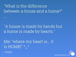 what is the difference between a house and a home a house what is the difference between a house and a home a house is made by hands but a home is made by hearts me where my heart is it is home ^ ^