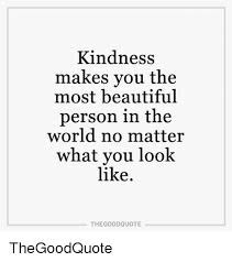Quotes About Being A Beautiful Person Best Of Kindness Makes You The Most Beautiful Person In The World No Matter