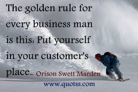 The Golden Rule For Every Business Man Is This Put Yourself In Your