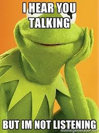 I hear you talking but im not listening - Kermit the frog | Meme ... via Relatably.com