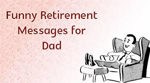 Funny Retirement Messages For Dad Funny Retirement Wishes Father Amazing Funny Retirement Quotes