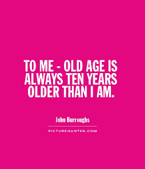 Funny Age Quotes New TO ME OLD AGE IS ALWAYS TEN YEARS OLDER THAN I AM Picture Quotes