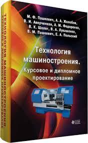 Технология машиностроения Курсовое и дипломное проектирование  Купить Пашкевич М Ф Технология машиностроения Курсовое и дипломное проектирование