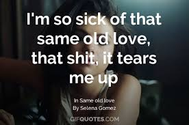 I'm So Sick Of That Same Old Love That Shit It Tears Me Up GIF Classy Old Love Quotes