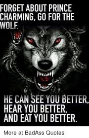 Badass Quotes Cool FORGET ABOUT PRINCE CHARMING GO FOR THE WOLF HE CAN SEE YOU BETTER