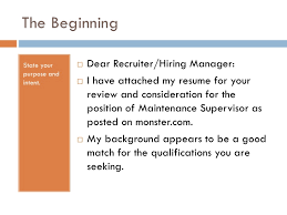 How it Should Look; 9. The Beginning Dear Recruiter/Hiring Manager:  State  your purpose and I have attached my resume ...