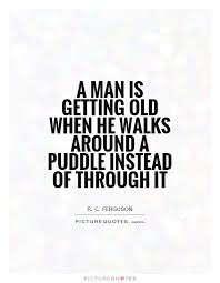 Growing Old Quotes New A Man Is Getting Old When He Walks Around A Puddle Instead Of