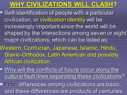 the clash of civilizations week the clash of civilizations why civilizations will clash