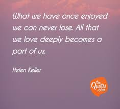 What We Have Once Enjoyed We Can Never Lose Al Helen Keller Quotes