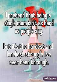 Single Mom Quotes Best I Pretend That Being A Single Mom Isn't As Hard As People Say But
