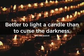 To Light A Candle Better To Light A Candle Than To Curse The Darkness Life Quote