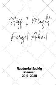Academic Weekly Calendar Stuff I Might Forget About Academic Weekly Planner 2019 2020 2019 2020 Weekly Academic Planner School Calendar Diary And Homework Organizer For