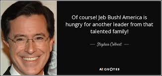 Jeb Bush Quotes Custom Stephen Colbert Quote Of Course Jeb Bush America Is Hungry For