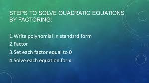 3 steps to solve quadratic equations by factoring 1 write polynomial in standard form 2 factor 3 set each factor equal to 0 4 solve each equation for x