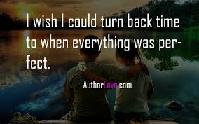 I Wish I Could Turn Back Time To When Everything Was Perfect Love