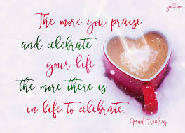 Quote Of The Week The More You Praise And Celebrate Your Life The Custom Quotes To Celebrate Life