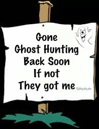 gone ghost hunting be back soon if not they got me hehehe