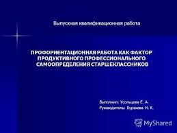 Презентация на тему Дипломная работа Особенности  ПРОФОРИЕНТАЦИОННАЯ РАБОТА КАК ФАКТОР ПРОДУКТИВНОГО ПРОФЕССИОНАЛЬНОГО САМООПРЕДЕЛЕНИЯ СТАРШЕКЛАССНИКОВ Выпускная квалификационная