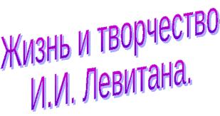 Реферат ученика класса по теме Жизнь и творчество И И Левитана  Автор Свечников Александр